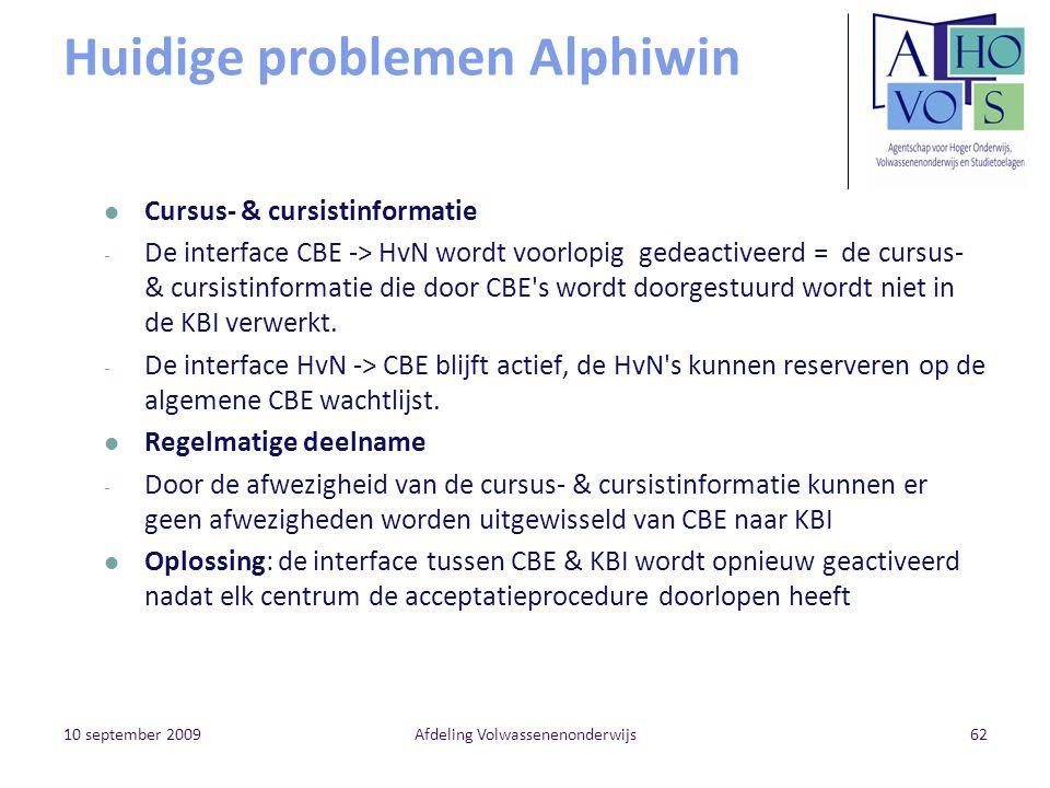 10 september 2009Afdeling Volwassenenonderwijs62 Huidige problemen Alphiwin Cursus- & cursistinformatie - De interface CBE -> HvN wordt voorlopig gedeactiveerd = de cursus- & cursistinformatie die door CBE s wordt doorgestuurd wordt niet in de KBI verwerkt.