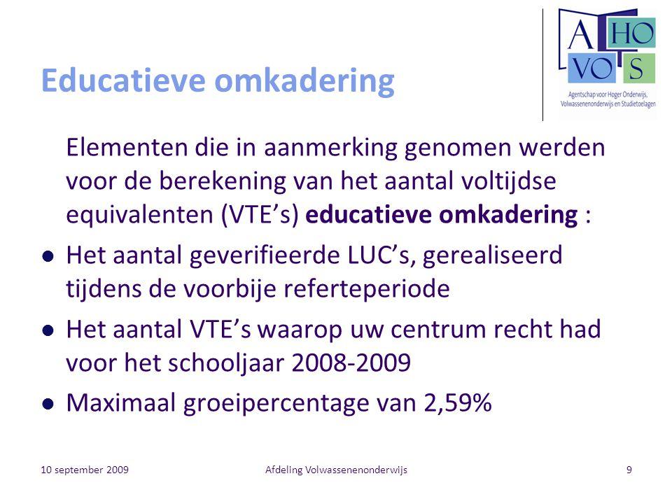 10 september 2009Afdeling Volwassenenonderwijs9 Educatieve omkadering Elementen die in aanmerking genomen werden voor de berekening van het aantal voltijdse equivalenten (VTE's) educatieve omkadering : Het aantal geverifieerde LUC's, gerealiseerd tijdens de voorbije referteperiode Het aantal VTE's waarop uw centrum recht had voor het schooljaar 2008-2009 Maximaal groeipercentage van 2,59%
