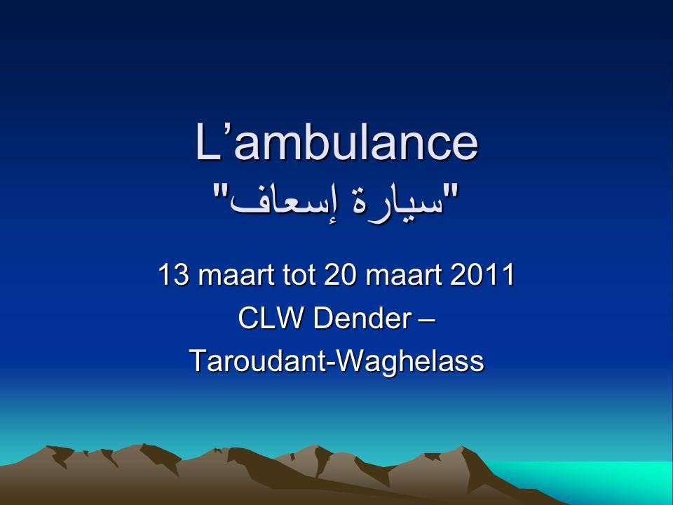 L'ambulance سيارة إسعاف 13 maart tot 20 maart 2011 CLW Dender – Taroudant-Waghelass