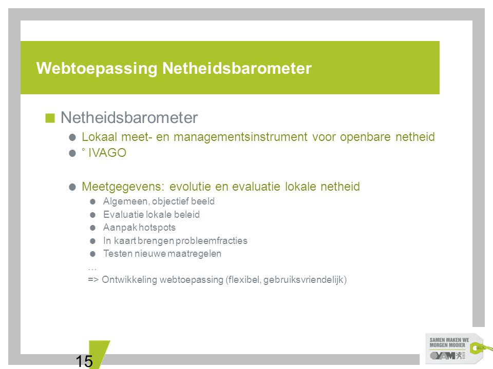 15 Webtoepassing Netheidsbarometer  Netheidsbarometer  Lokaal meet- en managementsinstrument voor openbare netheid  ° IVAGO  Meetgegevens: evoluti