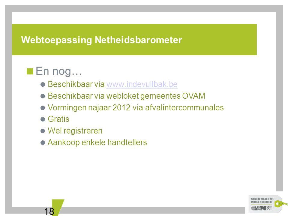 18 Webtoepassing Netheidsbarometer  En nog…  Beschikbaar via www.indevuilbak.bewww.indevuilbak.be  Beschikbaar via webloket gemeentes OVAM  Vormin