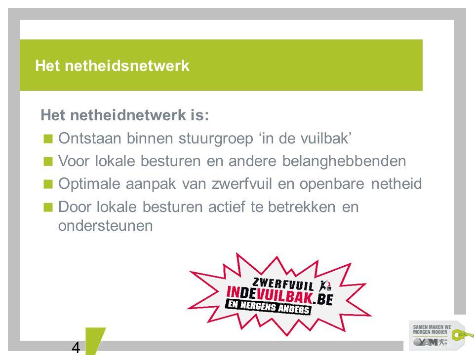 4 Het netheidsnetwerk Het netheidnetwerk is:  Ontstaan binnen stuurgroep 'in de vuilbak'  Voor lokale besturen en andere belanghebbenden  Optimale