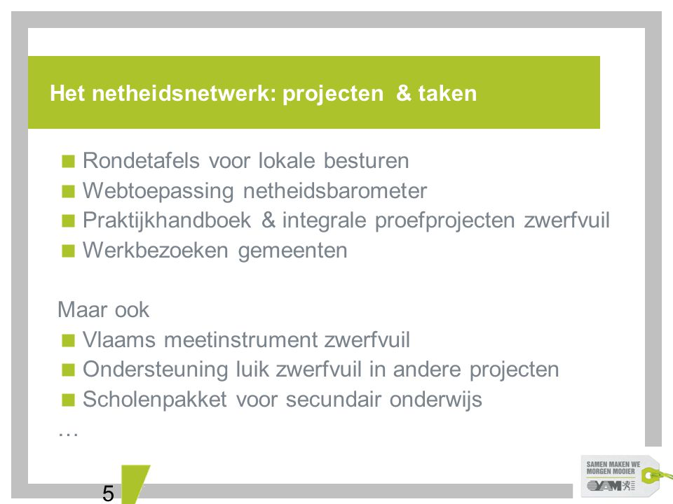 5 Het netheidsnetwerk: projecten & taken  Rondetafels voor lokale besturen  Webtoepassing netheidsbarometer  Praktijkhandboek & integrale proefproj