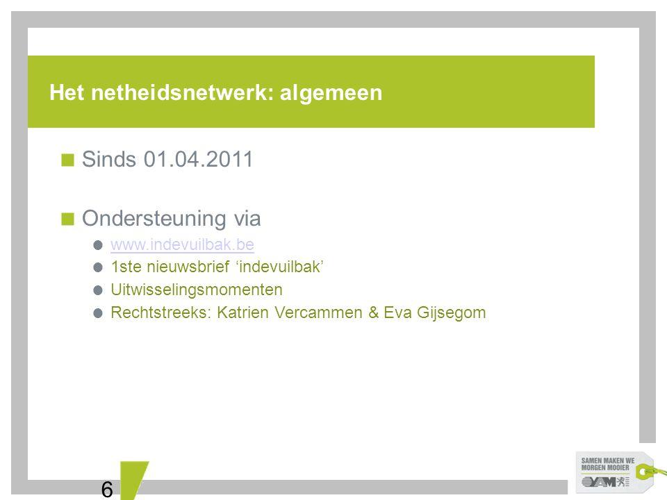 6 Het netheidsnetwerk: algemeen  Sinds 01.04.2011  Ondersteuning via  www.indevuilbak.be www.indevuilbak.be  1ste nieuwsbrief 'indevuilbak'  Uitw