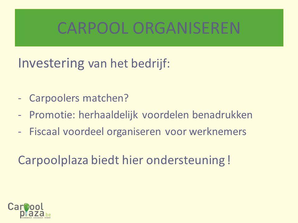 CARPOOL ORGANISEREN Investering van het bedrijf: -Carpoolers matchen? -Promotie: herhaaldelijk voordelen benadrukken -Fiscaal voordeel organiseren voo