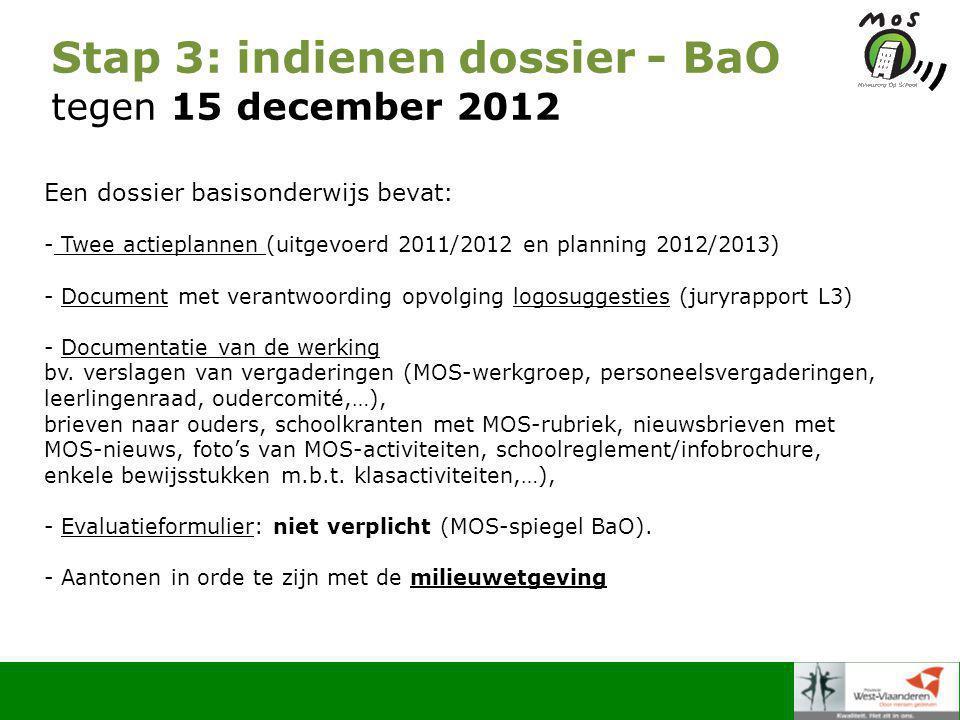 Stap 3: indienen dossier - BaO tegen 15 december 2012 Een dossier basisonderwijs bevat: - Twee actieplannen (uitgevoerd 2011/2012 en planning 2012/2013) - Document met verantwoording opvolging logosuggesties (juryrapport L3) - Documentatie van de werking bv.