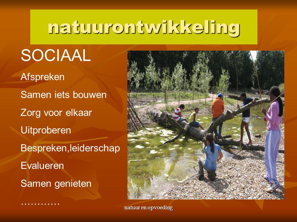 natuur en opvoeding natuurontwikkeling SOCIAAL Afspreken Samen iets bouwen Zorg voor elkaar Uitproberen Bespreken,leiderschap Evalueren Samen genieten …………