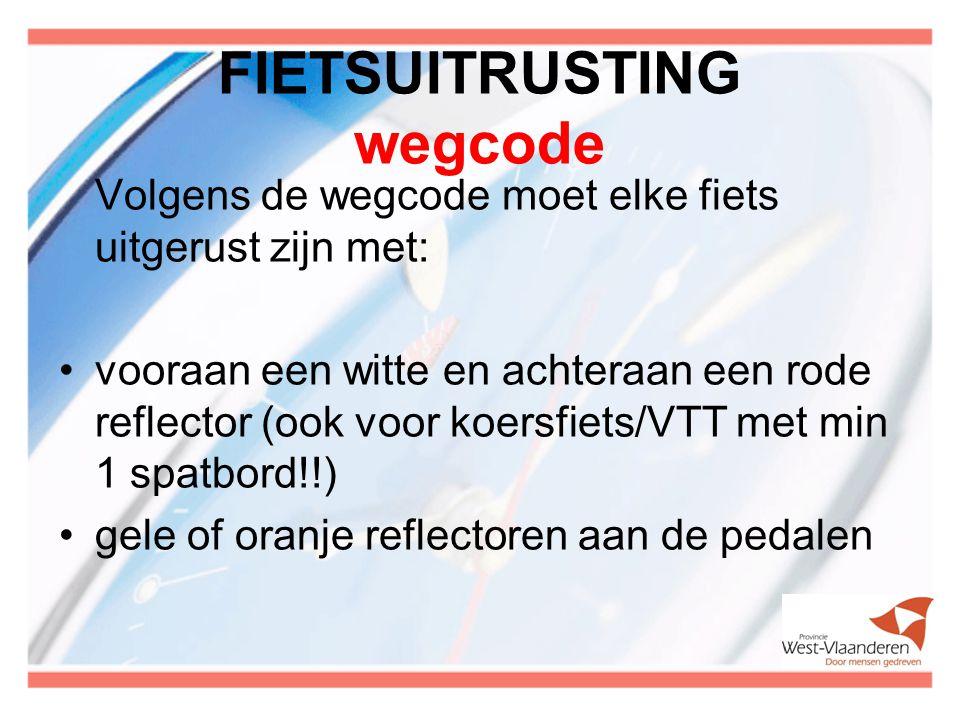 FIETSUITRUSTING wegcode Volgens de wegcode moet elke fiets uitgerust zijn met: vooraan een witte en achteraan een rode reflector (ook voor koersfiets/VTT met min 1 spatbord!!) gele of oranje reflectoren aan de pedalen