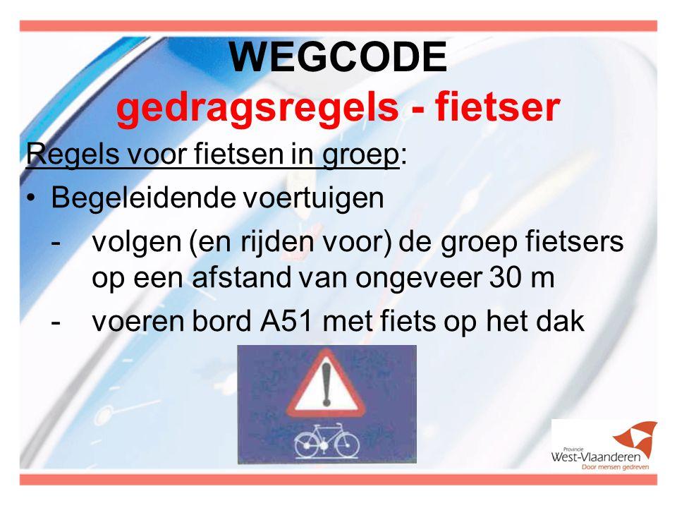WEGCODE gedragsregels - fietser Regels voor fietsen in groep: Begeleidende voertuigen -volgen (en rijden voor) de groep fietsers op een afstand van ongeveer 30 m -voeren bord A51 met fiets op het dak