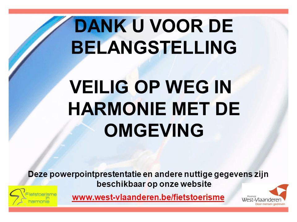 DANK U VOOR DE BELANGSTELLING VEILIG OP WEG IN HARMONIE MET DE OMGEVING Deze powerpointprestentatie en andere nuttige gegevens zijn beschikbaar op onze website www.west-vlaanderen.be/fietstoerisme
