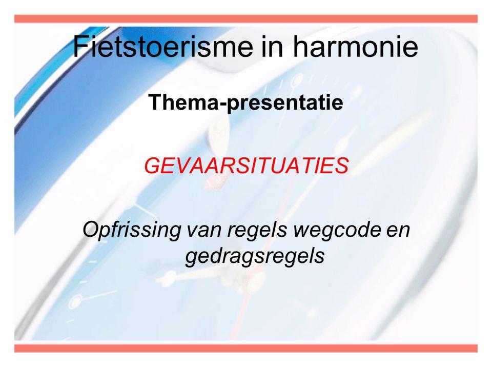Fietstoerisme in harmonie Thema-presentatie GEVAARSITUATIES Opfrissing van regels wegcode en gedragsregels