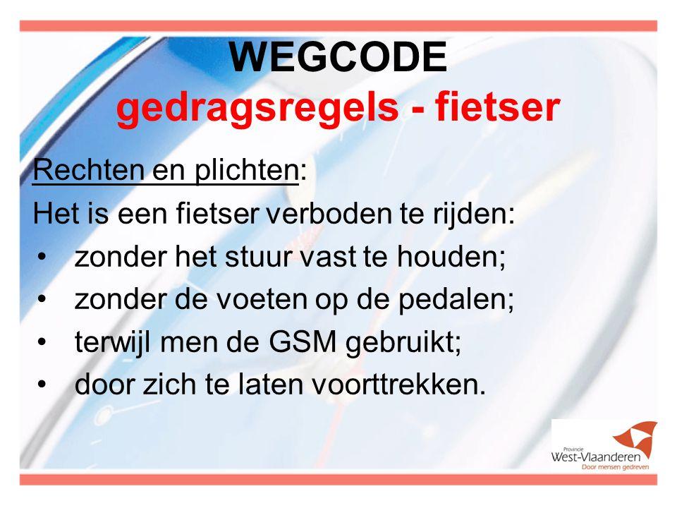 WEGCODE gedragsregels - fietser Rechten en plichten: Het is een fietser verboden te rijden: zonder het stuur vast te houden; zonder de voeten op de pe