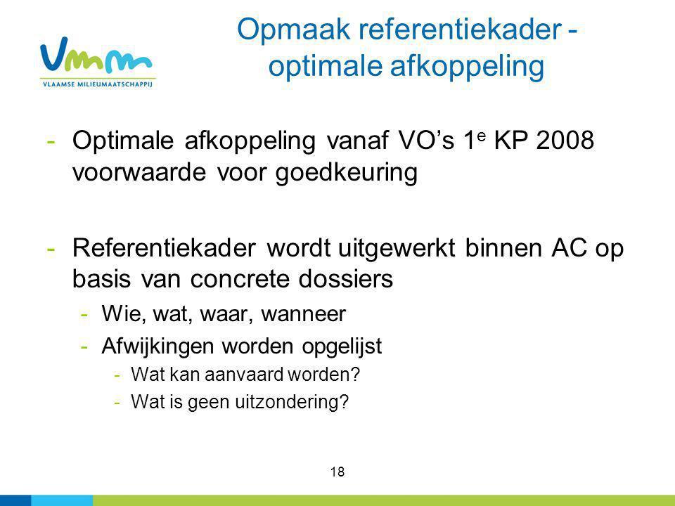 18 Opmaak referentiekader - optimale afkoppeling -Optimale afkoppeling vanaf VO's 1 e KP 2008 voorwaarde voor goedkeuring -Referentiekader wordt uitge