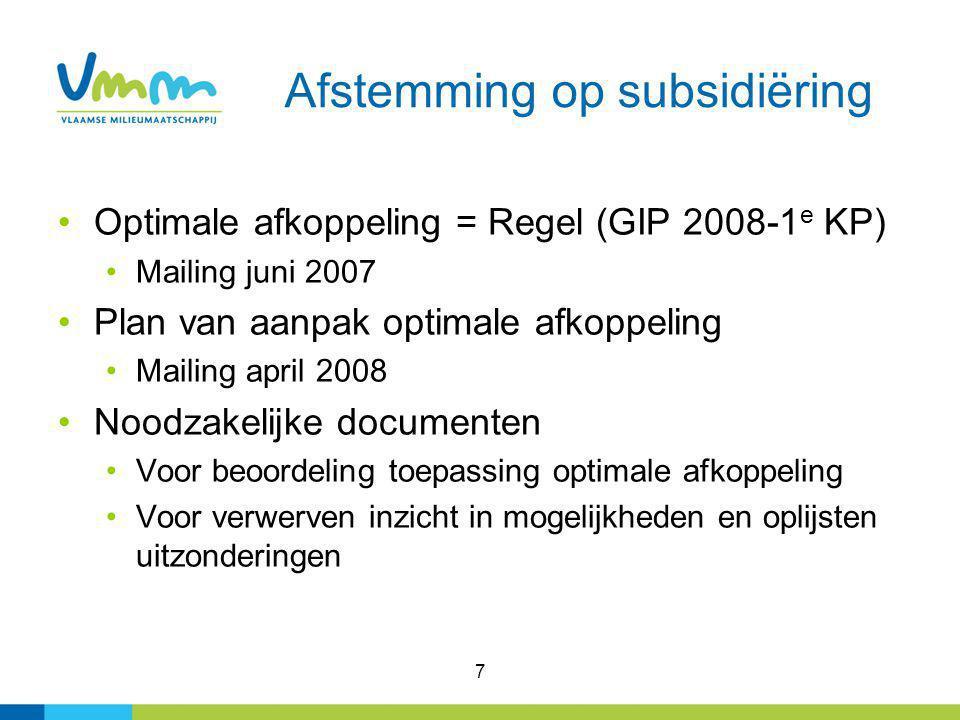 7 Afstemming op subsidiëring Optimale afkoppeling = Regel (GIP 2008-1 e KP) Mailing juni 2007 Plan van aanpak optimale afkoppeling Mailing april 2008