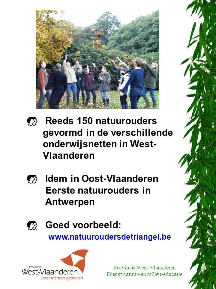 Provincie West-Vlaanderen Dienst natuur- en milieu-educatie  Reeds 150 natuurouders gevormd in de verschillende onderwijsnetten in West- Vlaanderen  Idem in Oost-Vlaanderen Eerste natuurouders in Antwerpen  Goed voorbeeld: www.natuuroudersdetriangel.be