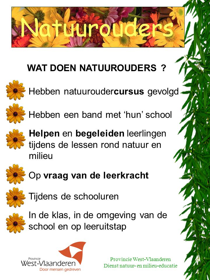 Provincie West-Vlaanderen Dienst natuur- en milieu-educatie Gratis en in 4 delen: Algemeen deel: 3 sessies Themagericht deel: 3 sessies Ontmoetingsmoment: natuurouders en leerkrachten Ervaringsmoment: 1 proefles