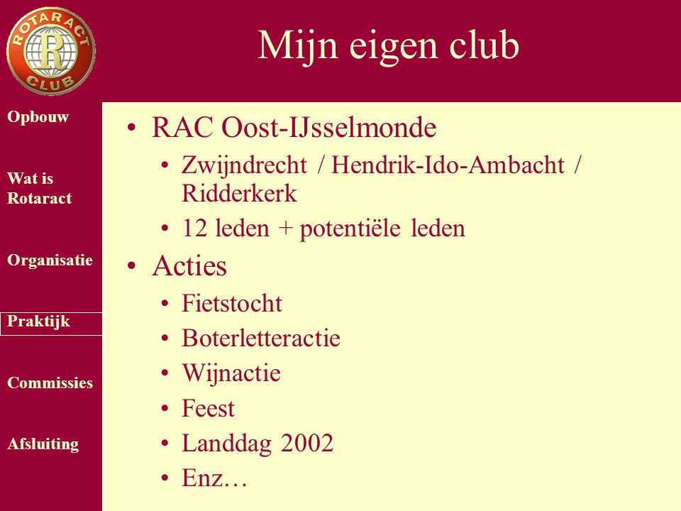 Opbouw Wat is Rotaract Organisatie Praktijk Commissies Afsluiting Mijn eigen club RAC Oost-IJsselmonde Zwijndrecht / Hendrik-Ido-Ambacht / Ridderkerk 12 leden + potentiële leden Acties Fietstocht Boterletteractie Wijnactie Feest Landdag 2002 Enz…
