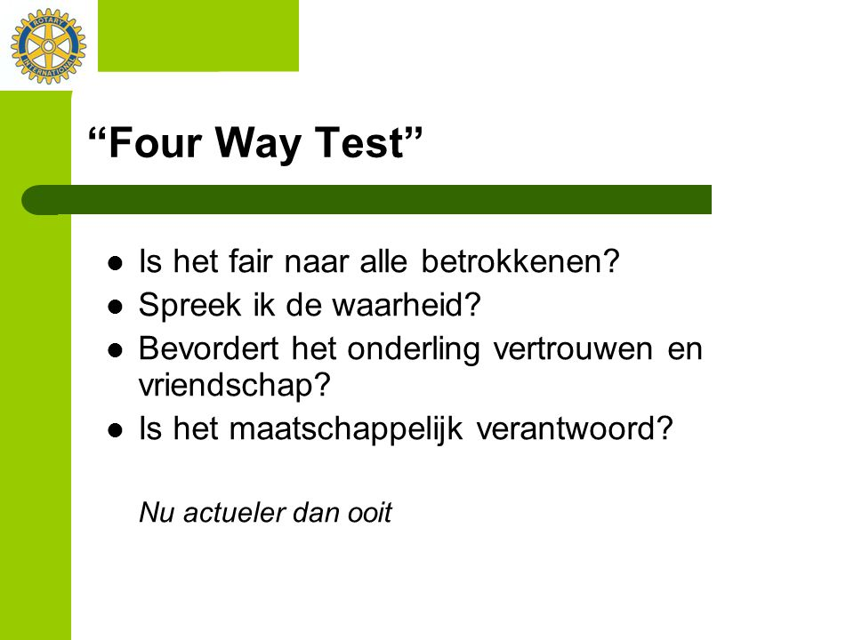 """""""Four Way Test"""" Is het fair naar alle betrokkenen? Spreek ik de waarheid? Bevordert het onderling vertrouwen en vriendschap? Is het maatschappelijk ve"""