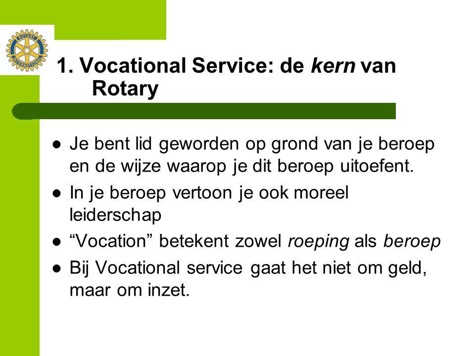 1. Vocational Service: de kern van Rotary Je bent lid geworden op grond van je beroep en de wijze waarop je dit beroep uitoefent. In je beroep vertoon