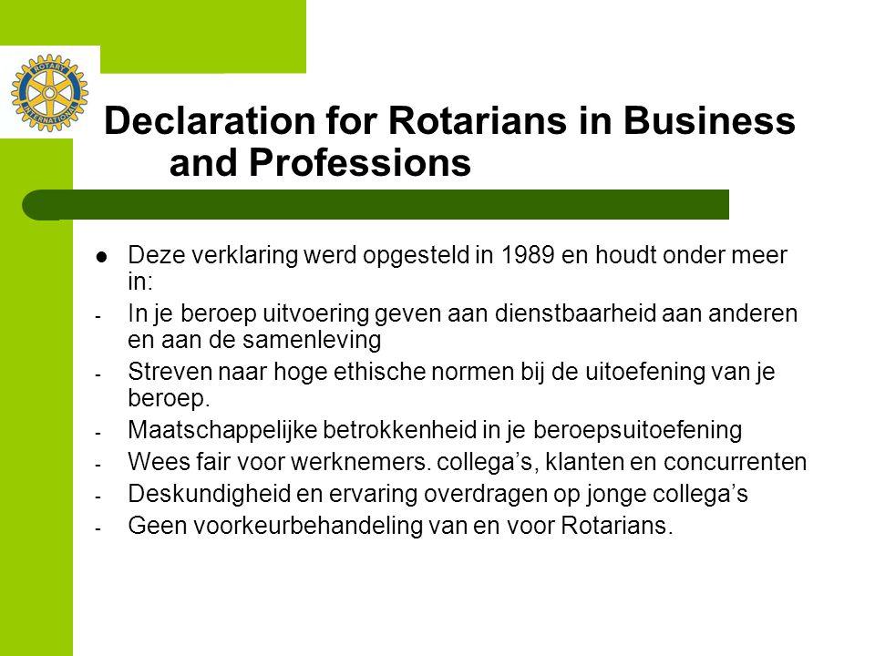 Declaration for Rotarians in Business and Professions Deze verklaring werd opgesteld in 1989 en houdt onder meer in: - In je beroep uitvoering geven aan dienstbaarheid aan anderen en aan de samenleving - Streven naar hoge ethische normen bij de uitoefening van je beroep.