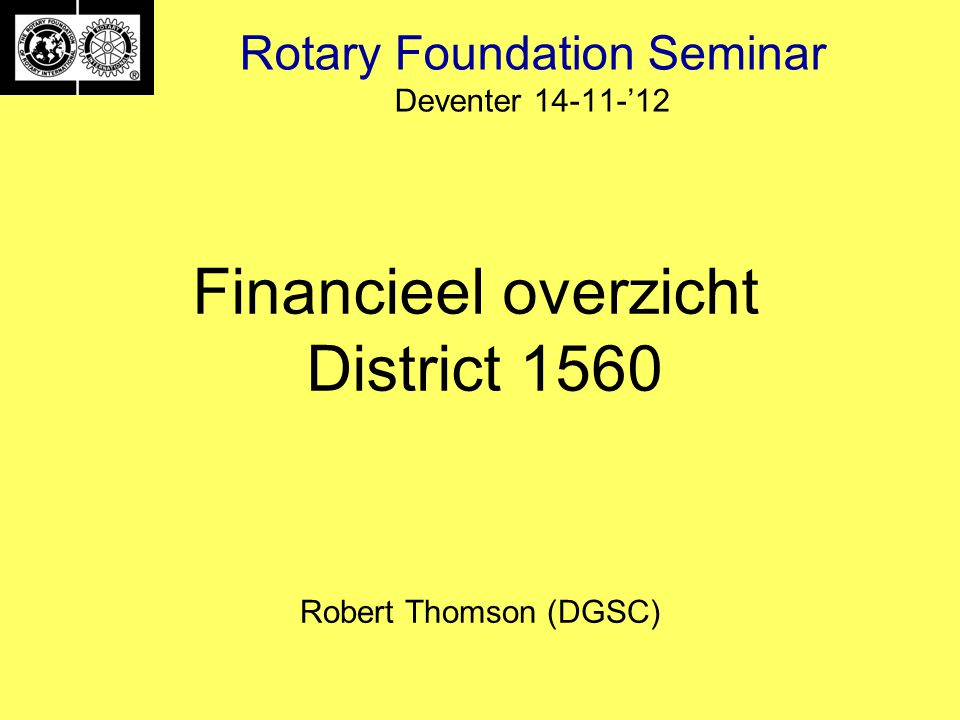 Rotary Foundation Seminar Deventer 14-11-'12 Robert Thomson (DGSC) Financieel overzicht District 1560
