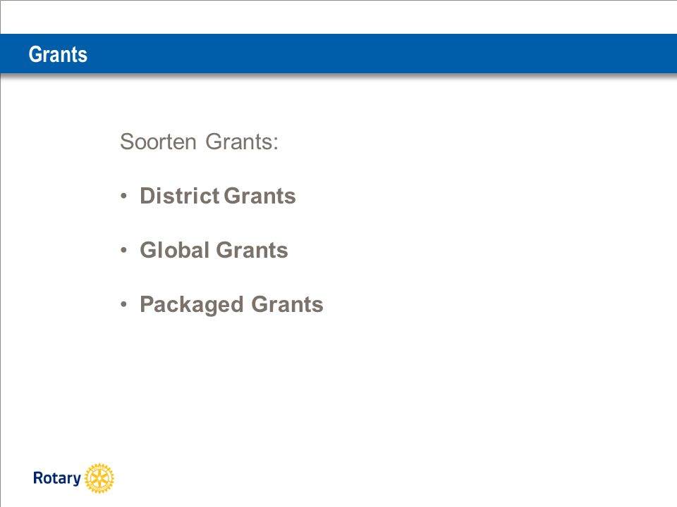 Grants Soorten Grants: District Grants Global Grants Packaged Grants