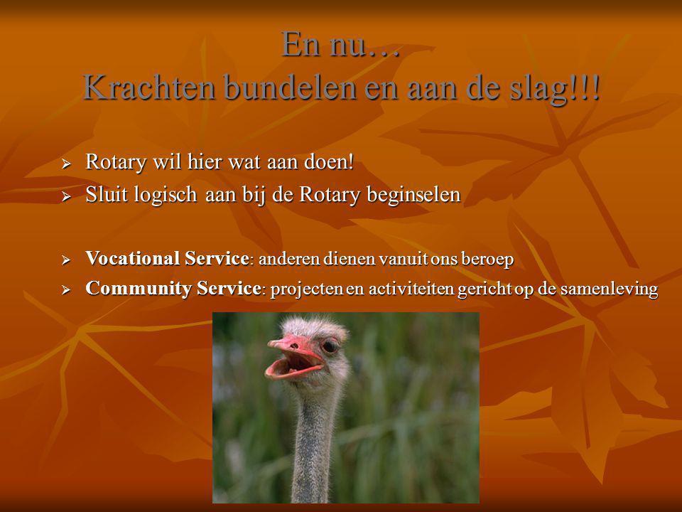 En nu… Krachten bundelen en aan de slag!!!  Rotary wil hier wat aan doen!  Sluit logisch aan bij de Rotary beginselen  Vocational Service : anderen