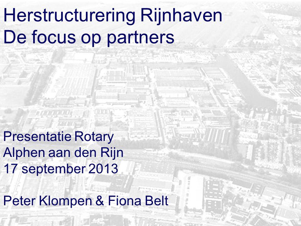 Herstructurering Rijnhaven De focus op partners Presentatie Rotary Alphen aan den Rijn 17 september 2013 Peter Klompen & Fiona Belt