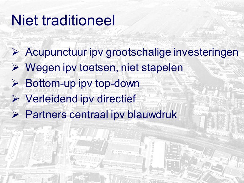 Niet traditioneel  Acupunctuur ipv grootschalige investeringen  Wegen ipv toetsen, niet stapelen  Bottom-up ipv top-down  Verleidend ipv directief