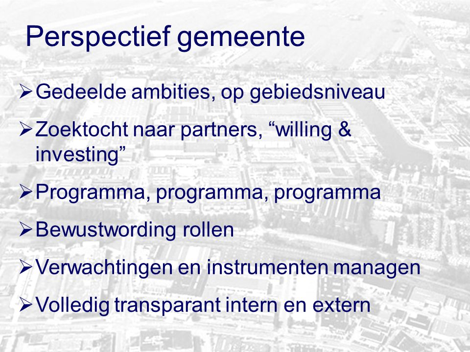 """Perspectief gemeente  Gedeelde ambities, op gebiedsniveau  Zoektocht naar partners, """"willing & investing""""  Programma, programma, programma  Bewust"""