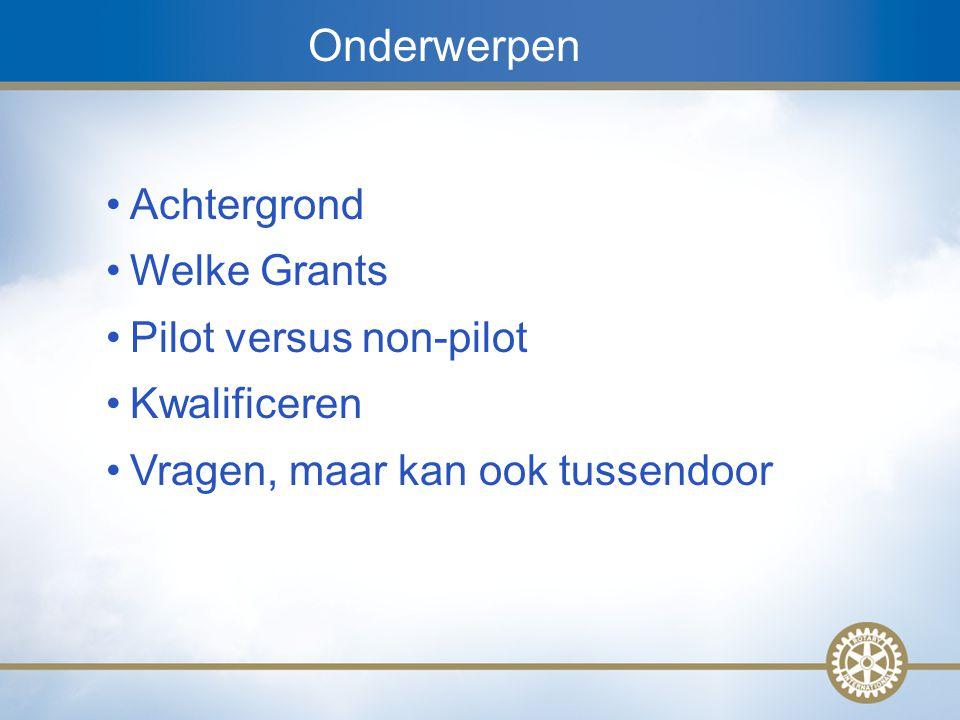 3 Onderwerpen Achtergrond Welke Grants Pilot versus non-pilot Kwalificeren Vragen, maar kan ook tussendoor