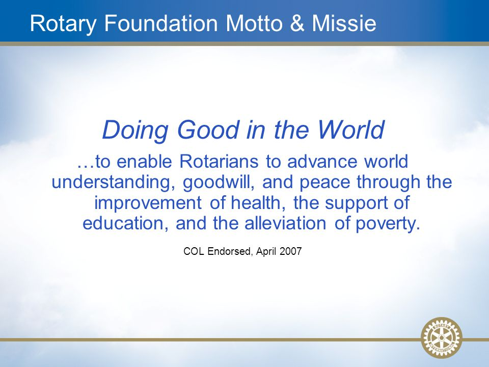 7 Rotary Foundation Motto & Missie Doing Good in the World …to enable Rotarians to advance world understanding, goodwill, and peace through the improv