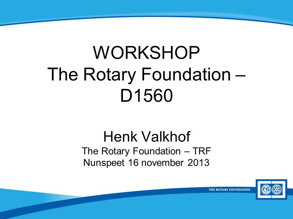 District Rotary Foundation Seminar WORKSHOP The Rotary Foundation – D1560 Henk Valkhof The Rotary Foundation – TRF Nunspeet 16 november 2013