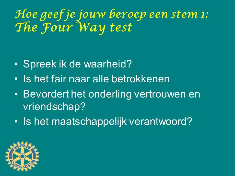 Hoe geef je jouw beroep een stem 1: The Four Way test Spreek ik de waarheid? Is het fair naar alle betrokkenen Bevordert het onderling vertrouwen en v
