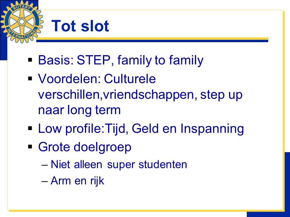 Tot slot  Basis: STEP, family to family  Voordelen: Culturele verschillen,vriendschappen, step up naar long term  Low profile:Tijd, Geld en Inspanning  Grote doelgroep –Niet alleen super studenten –Arm en rijk
