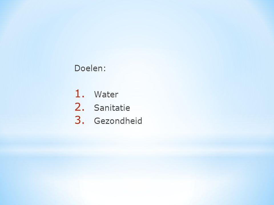 Doelen: 1. Water 2. Sanitatie 3. Gezondheid