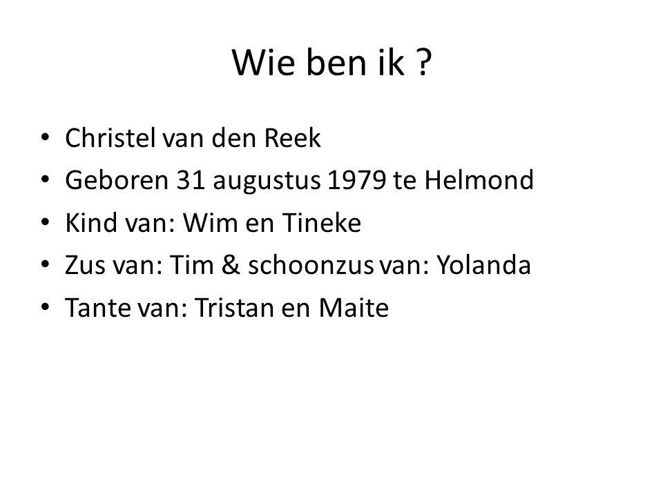 Wie ben ik ? Christel van den Reek Geboren 31 augustus 1979 te Helmond Kind van: Wim en Tineke Zus van: Tim & schoonzus van: Yolanda Tante van: Trista