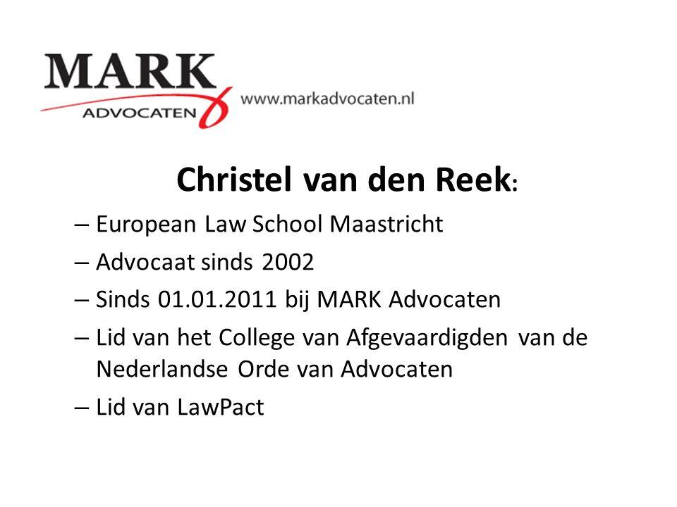 Christel van den Reek : – European Law School Maastricht – Advocaat sinds 2002 – Sinds 01.01.2011 bij MARK Advocaten – Lid van het College van Afgevaa
