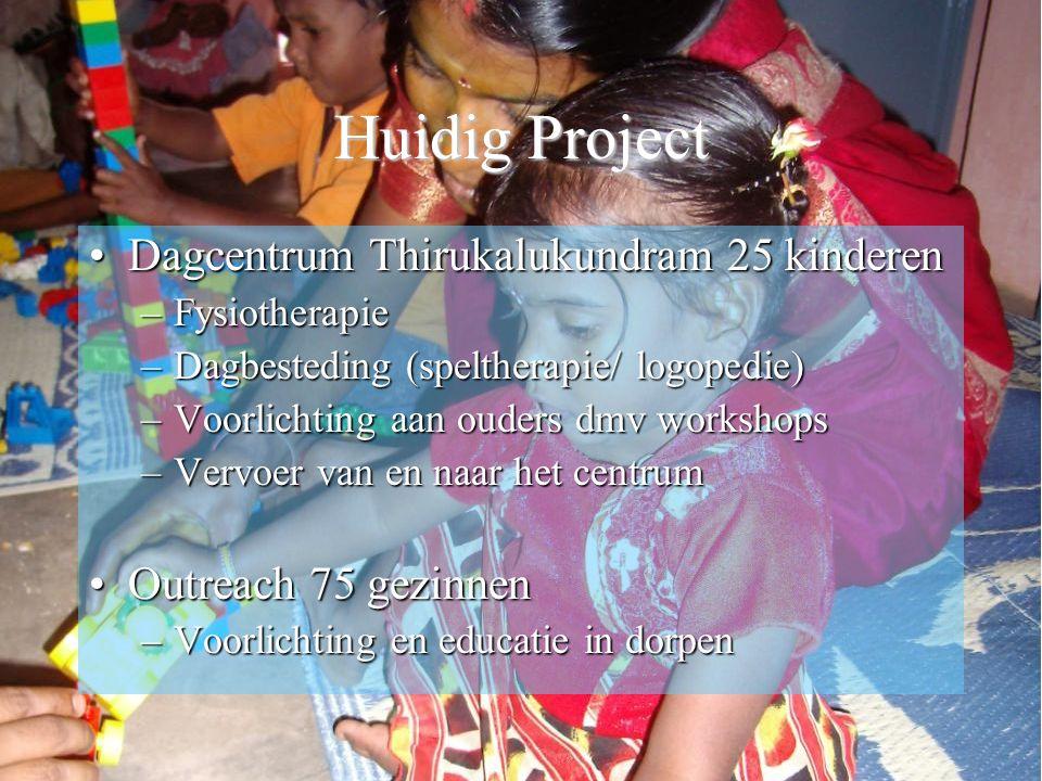 Huidig Project Dagcentrum Thirukalukundram 25 kinderenDagcentrum Thirukalukundram 25 kinderen –Fysiotherapie –Dagbesteding (speltherapie/ logopedie) –Voorlichting aan ouders dmv workshops –Vervoer van en naar het centrum Outreach 75 gezinnenOutreach 75 gezinnen –Voorlichting en educatie in dorpen