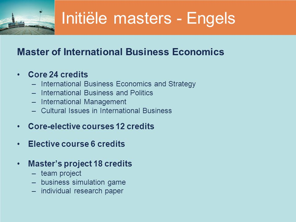 Initiële masters - Engels Master of International Business Economics Core 24 credits –International Business Economics and Strategy –International Business and Politics –International Management –Cultural Issues in International Business Core-elective courses 12 credits Elective course 6 credits Master's project 18 credits –team project –business simulation game –individual research paper