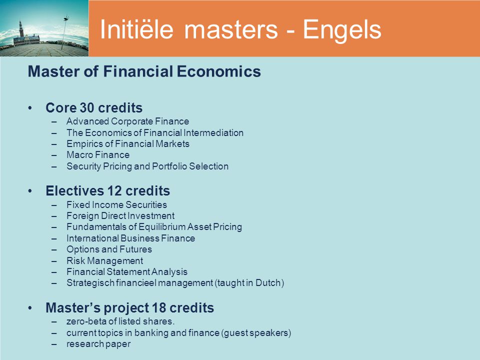 Initiële masters - Engels Master of Financial Economics Core 30 credits –Advanced Corporate Finance –The Economics of Financial Intermediation –Empirics of Financial Markets –Macro Finance –Security Pricing and Portfolio Selection Electives 12 credits –Fixed Income Securities –Foreign Direct Investment –Fundamentals of Equilibrium Asset Pricing –International Business Finance –Options and Futures –Risk Management –Financial Statement Analysis –Strategisch financieel management (taught in Dutch) Master's project 18 credits –zero-beta of listed shares.