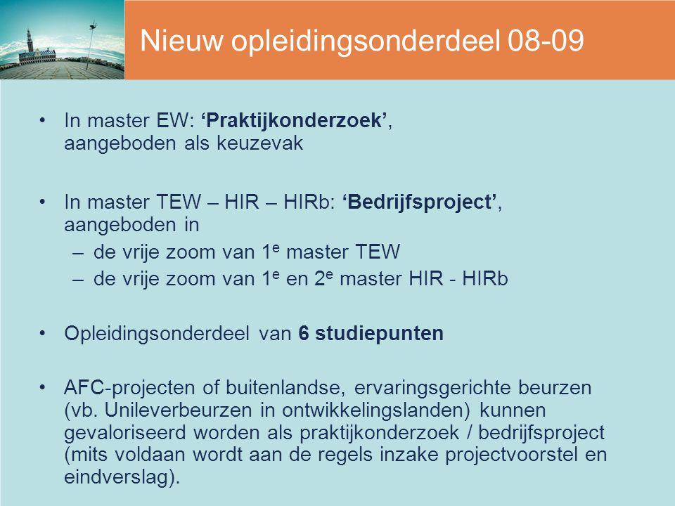 Nieuw opleidingsonderdeel 08-09 In master EW: 'Praktijkonderzoek', aangeboden als keuzevak In master TEW – HIR – HIRb: 'Bedrijfsproject', aangeboden i