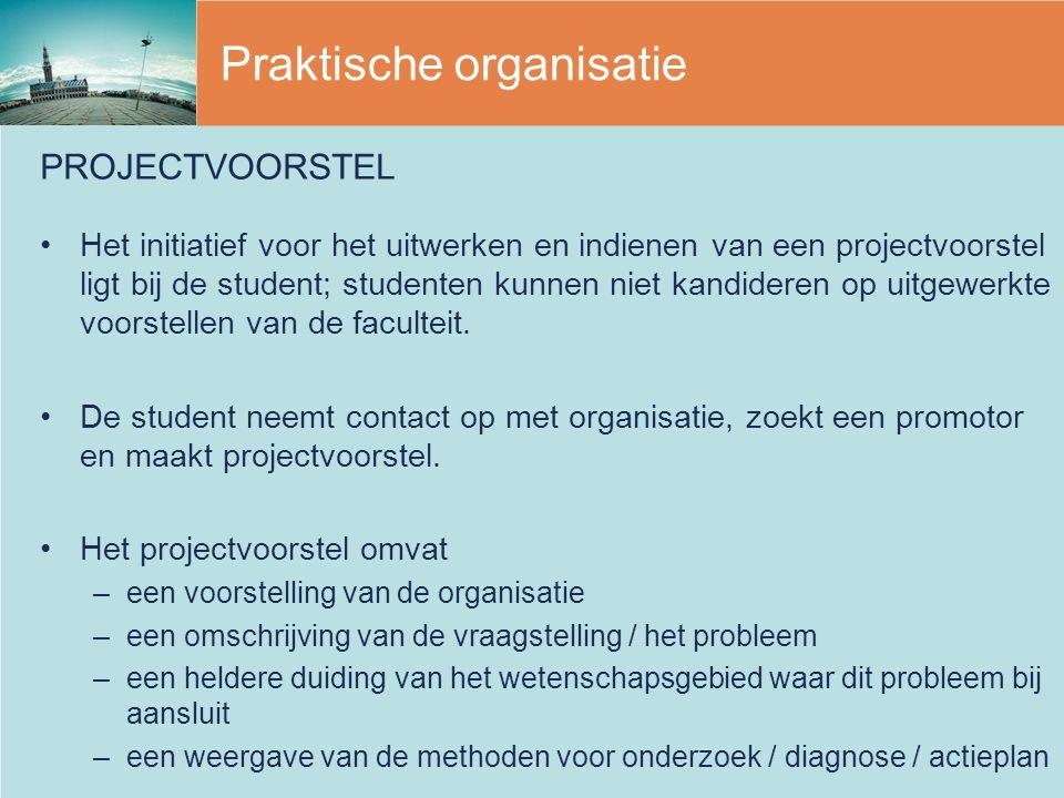 Praktische organisatie PROJECTVOORSTEL Het initiatief voor het uitwerken en indienen van een projectvoorstel ligt bij de student; studenten kunnen nie