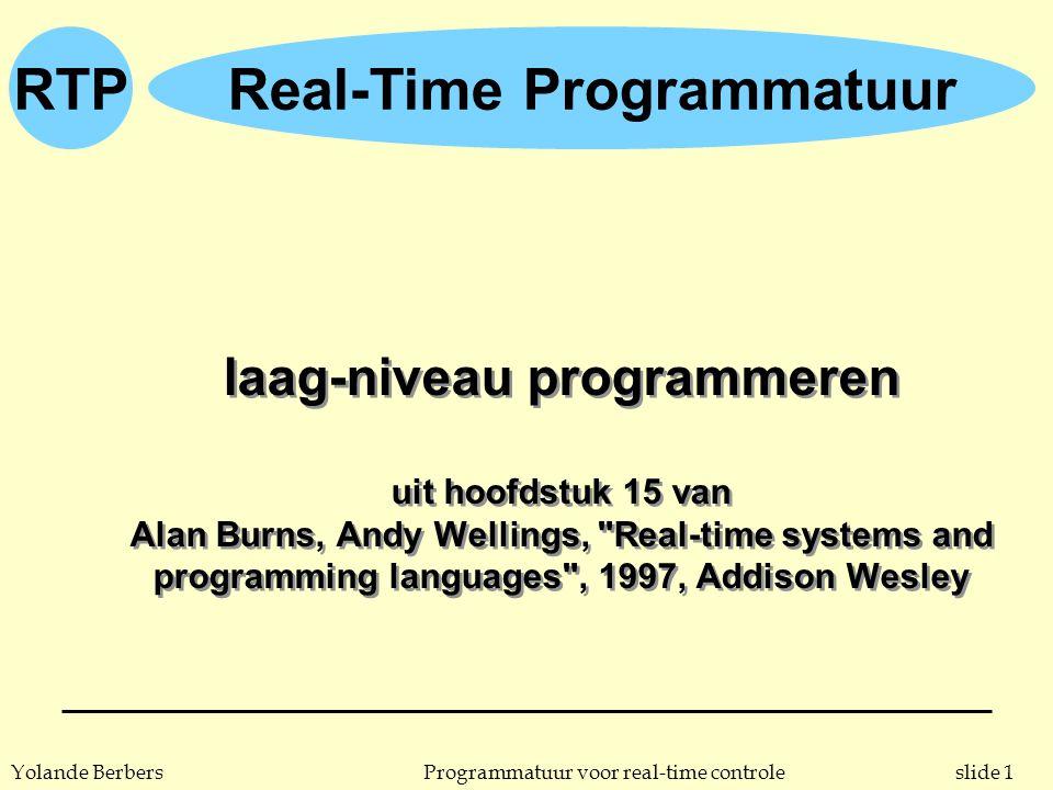 slide 1Programmatuur voor real-time controleYolande Berbers RTPReal-Time Programmatuur laag-niveau programmeren uit hoofdstuk 15 van Alan Burns, Andy Wellings, Real-time systems and programming languages , 1997, Addison Wesley