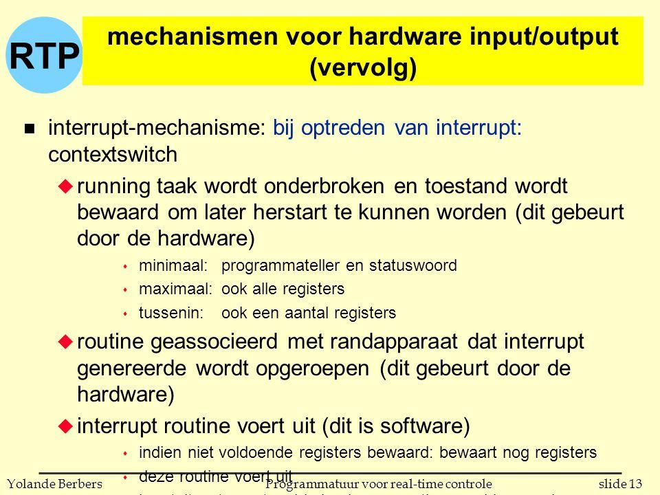 RTP slide 13Programmatuur voor real-time controleYolande Berbers mechanismen voor hardware input/output (vervolg) n interrupt-mechanisme: bij optreden van interrupt: contextswitch u running taak wordt onderbroken en toestand wordt bewaard om later herstart te kunnen worden (dit gebeurt door de hardware) s minimaal:programmateller en statuswoord s maximaal:ook alle registers s tussenin: ook een aantal registers u routine geassocieerd met randapparaat dat interrupt genereerde wordt opgeroepen (dit gebeurt door de hardware) u interrupt routine voert uit (dit is software) s indien niet voldoende registers bewaard: bewaart nog registers s deze routine voert uit s herstelt wat eventueel in begin van routine werd bewaard s voert een 'return from interrupt' uit u de bewaarde context wordt hersteld en de onderbroken taak kan verder uitvoeren (dit gebeurt door de hardware)