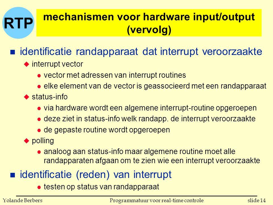 RTP slide 14Programmatuur voor real-time controleYolande Berbers mechanismen voor hardware input/output (vervolg) n identificatie randapparaat dat interrupt veroorzaakte u interrupt vector l vector met adressen van interrupt routines l elke element van de vector is geassocieerd met een randapparaat u status-info l via hardware wordt een algemene interrupt-routine opgeroepen l deze ziet in status-info welk randapp.