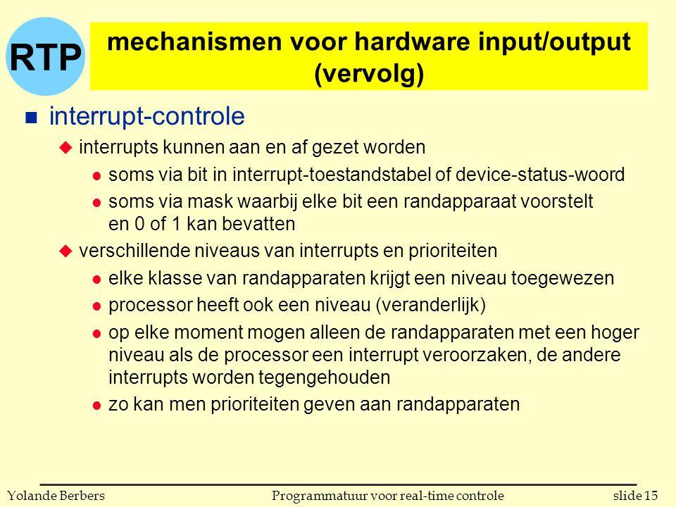 RTP slide 15Programmatuur voor real-time controleYolande Berbers mechanismen voor hardware input/output (vervolg) n interrupt-controle u interrupts kunnen aan en af gezet worden l soms via bit in interrupt-toestandstabel of device-status-woord l soms via mask waarbij elke bit een randapparaat voorstelt en 0 of 1 kan bevatten u verschillende niveaus van interrupts en prioriteiten l elke klasse van randapparaten krijgt een niveau toegewezen l processor heeft ook een niveau (veranderlijk) l op elke moment mogen alleen de randapparaten met een hoger niveau als de processor een interrupt veroorzaken, de andere interrupts worden tegengehouden l zo kan men prioriteiten geven aan randapparaten