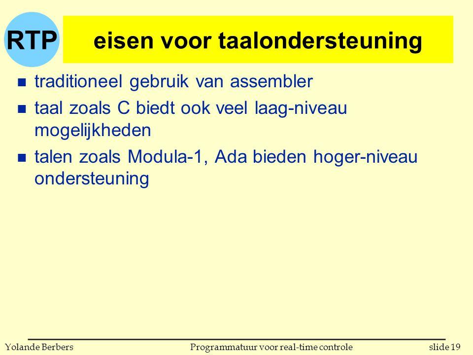 RTP slide 19Programmatuur voor real-time controleYolande Berbers eisen voor taalondersteuning n traditioneel gebruik van assembler n taal zoals C biedt ook veel laag-niveau mogelijkheden n talen zoals Modula-1, Ada bieden hoger-niveau ondersteuning
