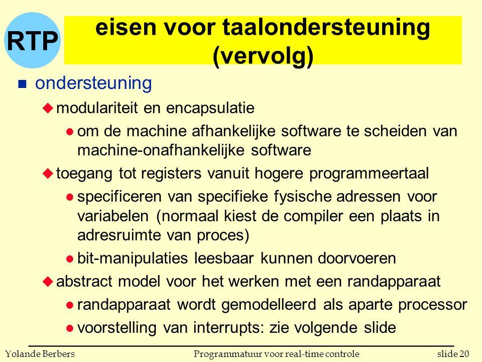 RTP slide 20Programmatuur voor real-time controleYolande Berbers eisen voor taalondersteuning (vervolg) n ondersteuning u modulariteit en encapsulatie l om de machine afhankelijke software te scheiden van machine-onafhankelijke software u toegang tot registers vanuit hogere programmeertaal l specificeren van specifieke fysische adressen voor variabelen (normaal kiest de compiler een plaats in adresruimte van proces) l bit-manipulaties leesbaar kunnen doorvoeren u abstract model voor het werken met een randapparaat l randapparaat wordt gemodelleerd als aparte processor l voorstelling van interrupts: zie volgende slide