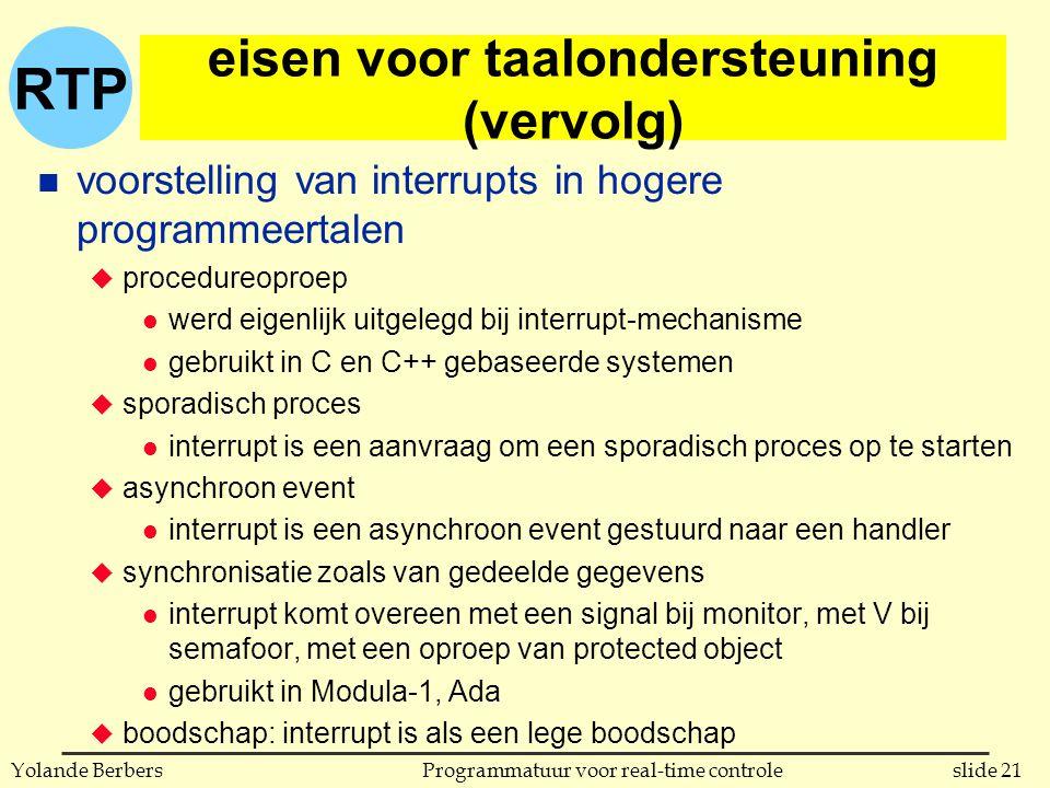 RTP slide 21Programmatuur voor real-time controleYolande Berbers eisen voor taalondersteuning (vervolg) n voorstelling van interrupts in hogere programmeertalen u procedureoproep l werd eigenlijk uitgelegd bij interrupt-mechanisme l gebruikt in C en C++ gebaseerde systemen u sporadisch proces l interrupt is een aanvraag om een sporadisch proces op te starten u asynchroon event l interrupt is een asynchroon event gestuurd naar een handler u synchronisatie zoals van gedeelde gegevens l interrupt komt overeen met een signal bij monitor, met V bij semafoor, met een oproep van protected object l gebruikt in Modula-1, Ada u boodschap: interrupt is als een lege boodschap